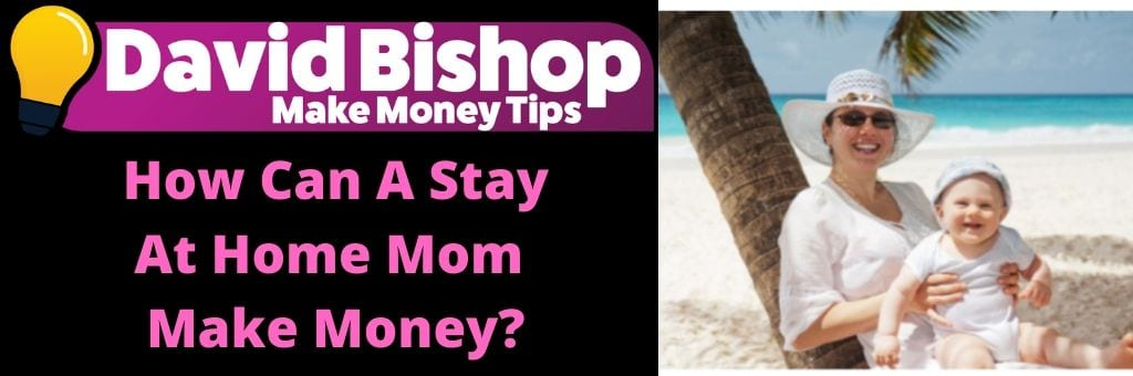 How Can A Stay At Home Mom Make Money_